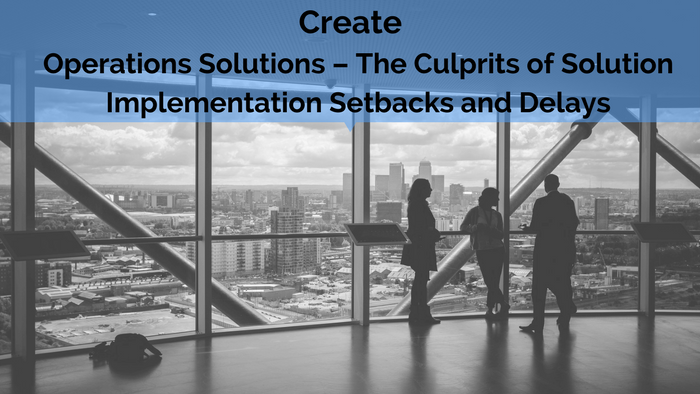 Create: Operations Solutions – The Culprits of Solution Implementation Setbacks and Delays